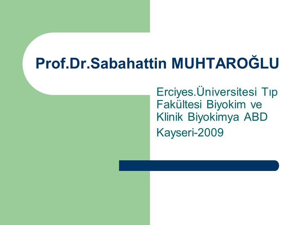 Prof.Dr.Sabahattin MUHTAROĞLU Erciyes.Üniversitesi Tıp Fakültesi Biyokim ve Klinik Biyokimya ABD Kayseri-2009