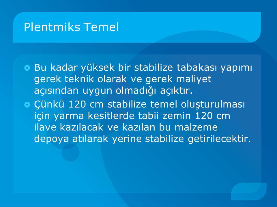 Plentmiks Temel  Bu kadar yüksek bir stabilize tabakası yapımı gerek teknik olarak ve gerek maliyet açısından uygun olmadığı açıktır.  Çünkü 120 cm