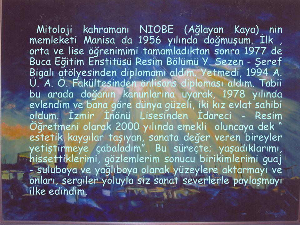 Mitoloji kahramanı NIOBE (Ağlayan Kaya) nin memleketi Manisa da 1956 yılında doğmuşum. İlk, orta ve lise öğrenimimi tamamladıktan sonra 1977 de Buca E