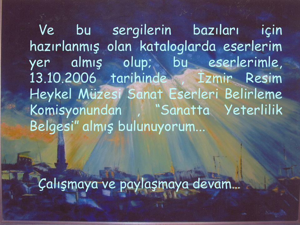 Ve bu sergilerin bazıları için hazırlanmış olan kataloglarda eserlerim yer almış olup; bu eserlerimle, 13.10.2006 tarihinde, İzmir Resim Heykel Müzesi