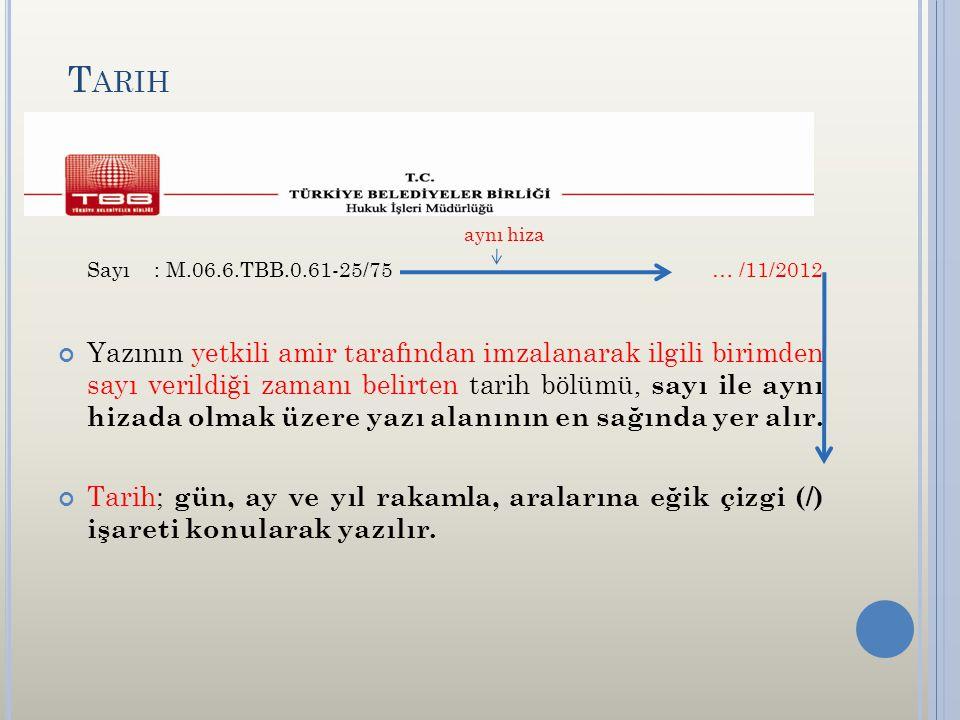 T ARIH aynı hiza Sayı: M.06.6.TBB.0.61-25/75 … /11/2012 Yazının yetkili amir tarafından imzalanarak ilgili birimden sayı verildiği zamanı belirten tarih bölümü, sayı ile aynı hizada olmak üzere yazı alanının en sağında yer alır.