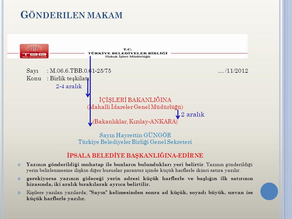 G ÖNDERILEN MAKAM Sayı: M.06.6.TBB.0.61-25/75 … /11/2012 Konu: Birlik teşkilatı 2-4 aralık İÇİŞLERİ BAKANLIĞINA (Mahalli İdareler Genel Müdürlüğü) 2 aralık (Bakanlıklar, Kızılay-ANKARA) Sayın Hayrettin GÜNGÖR Türkiye Belediyeler Birliği Genel Sekreteri İPSALA BELEDİYE BAŞKANLIĞINA-EDİRNE Yazının gönderildiği muhatap ile bunların bulundukları yeri belirtir.