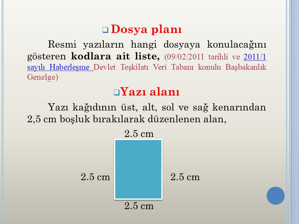  Dosya planı Resmi yazıların hangi dosyaya konulacağını gösteren kodlara ait liste, (09/02/2011 tarihli ve 2011/1 sayılı Haberleşme Devlet Teşkilatı Veri Tabanı konulu Başbakanlık Genelge)2011/1 sayılı Haberleşme  Yazı alanı Yazı kağıdının üst, alt, sol ve sağ kenarından 2,5 cm boşluk bırakılarak düzenlenen alan, 2.5 cm 2.5 cm