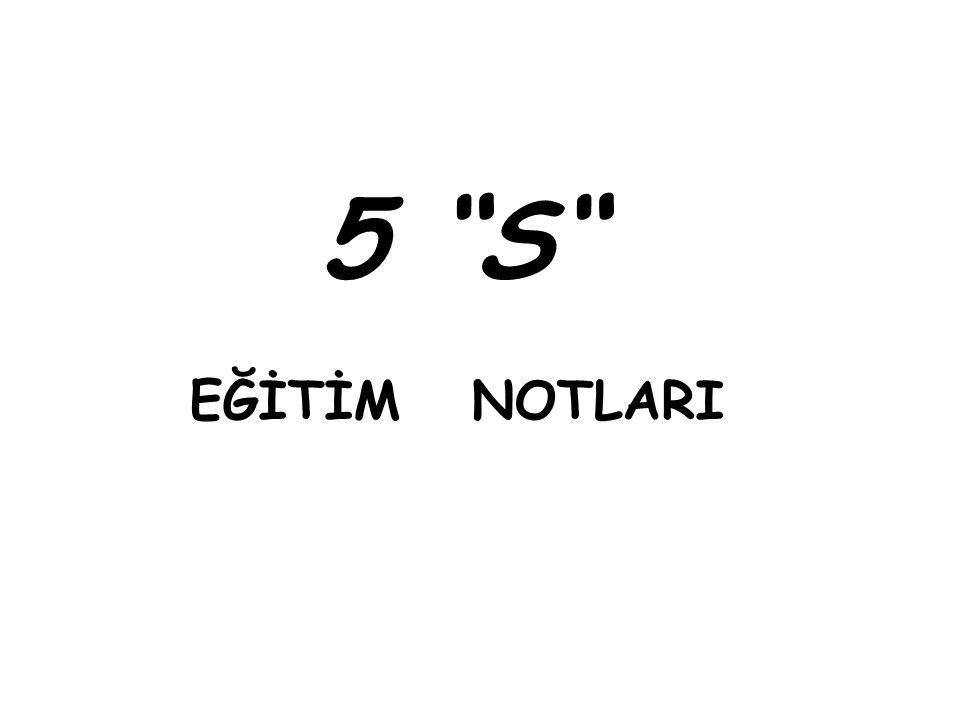 5 S  1.S : SEIRI= TOPARLAMA  2.S : SEITO= TERTİPLEME  3.S : SEISO= TEMİZLEME  4.S : SEIKETSU = STANDARTLAŞTIRMA  5.S : SHITSUKE = DİSİPLİN-ÖZÜMSEME