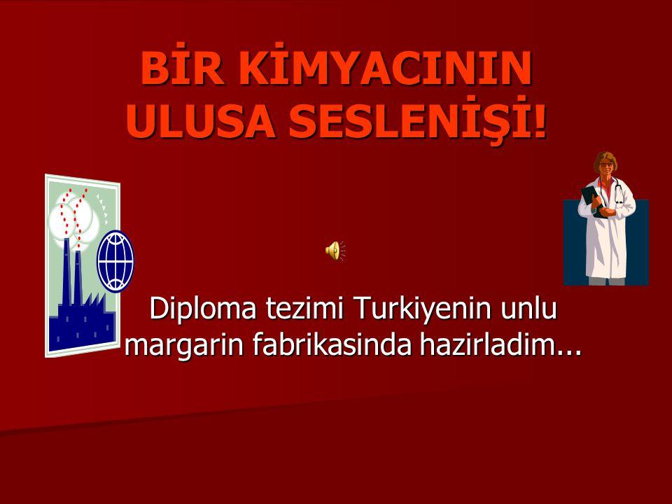 BİR KİMYACININ ULUSA SESLENİŞİ! Diploma tezimi Turkiyenin unlu margarin fabrikasinda hazirladim...