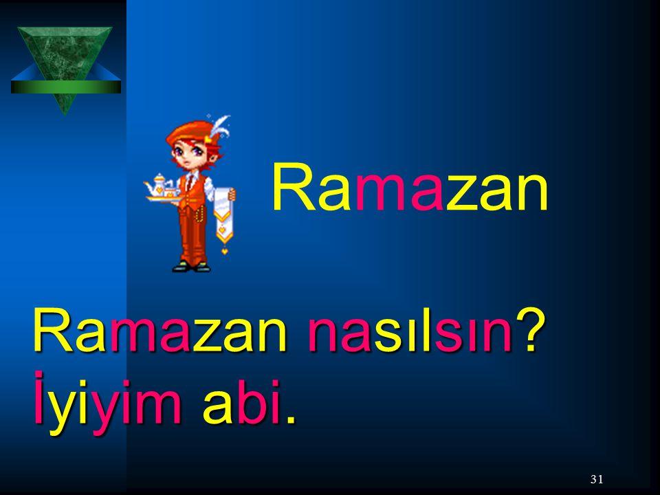 31 Ramazan Ramazan nasılsın? İyiyim abi.