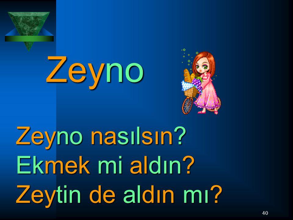 40 Zeyno Zeyno nasılsın? Ekmek mi aldın? Zeytin de aldın mı?