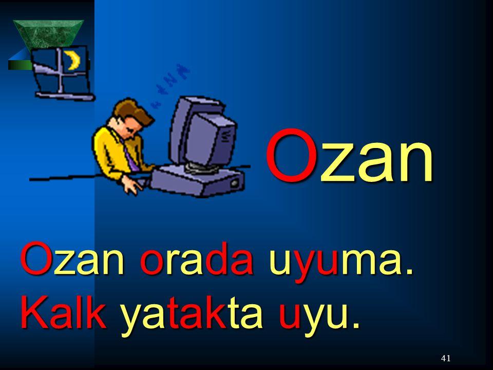 41 Ozan Ozan orada uyuma. Kalk yatakta uyu.