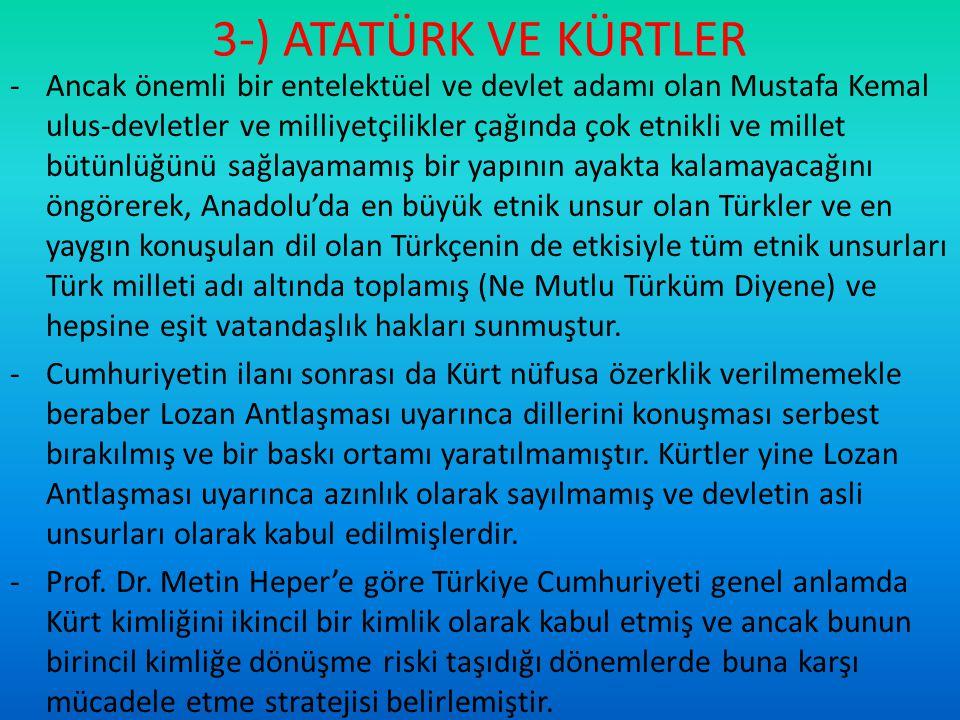3-) ATATÜRK VE KÜRTLER -Ancak önemli bir entelektüel ve devlet adamı olan Mustafa Kemal ulus-devletler ve milliyetçilikler çağında çok etnikli ve mill
