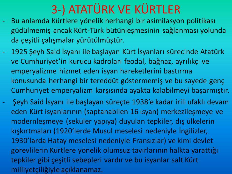3-) ATATÜRK VE KÜRTLER -Bu anlamda Kürtlere yönelik herhangi bir asimilasyon politikası güdülmemiş ancak Kürt-Türk bütünleşmesinin sağlanması yolunda