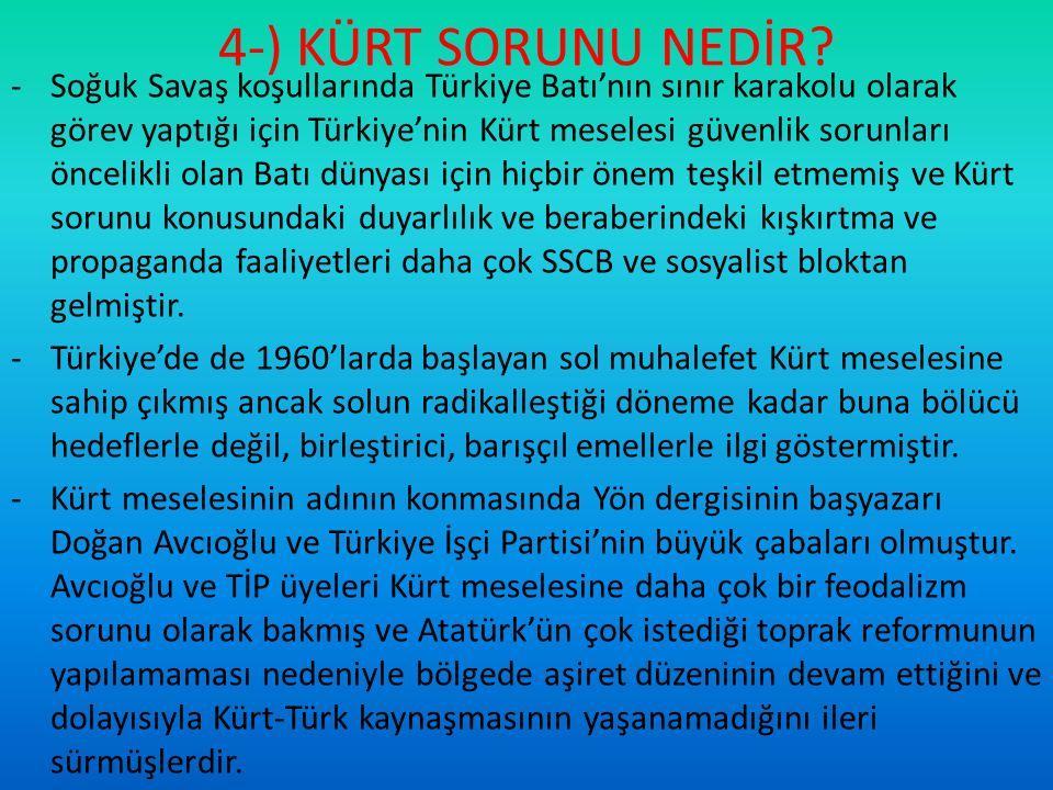 4-) KÜRT SORUNU NEDİR? -Soğuk Savaş koşullarında Türkiye Batı'nın sınır karakolu olarak görev yaptığı için Türkiye'nin Kürt meselesi güvenlik sorunlar