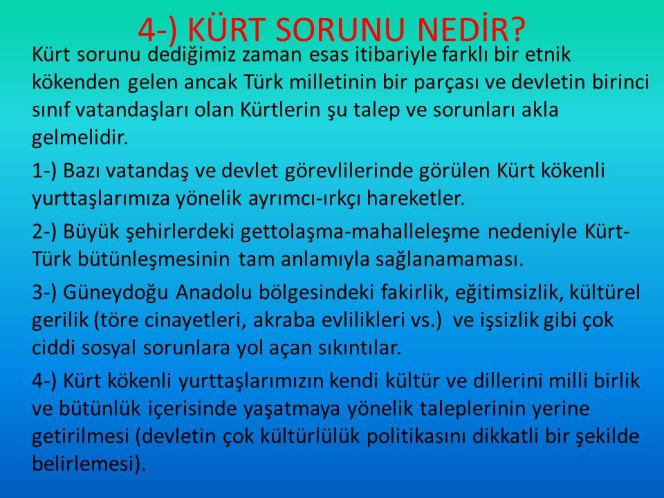 4-) KÜRT SORUNU NEDİR? Kürt sorunu dediğimiz zaman esas itibariyle farklı bir etnik kökenden gelen ancak Türk milletinin bir parçası ve devletin birin