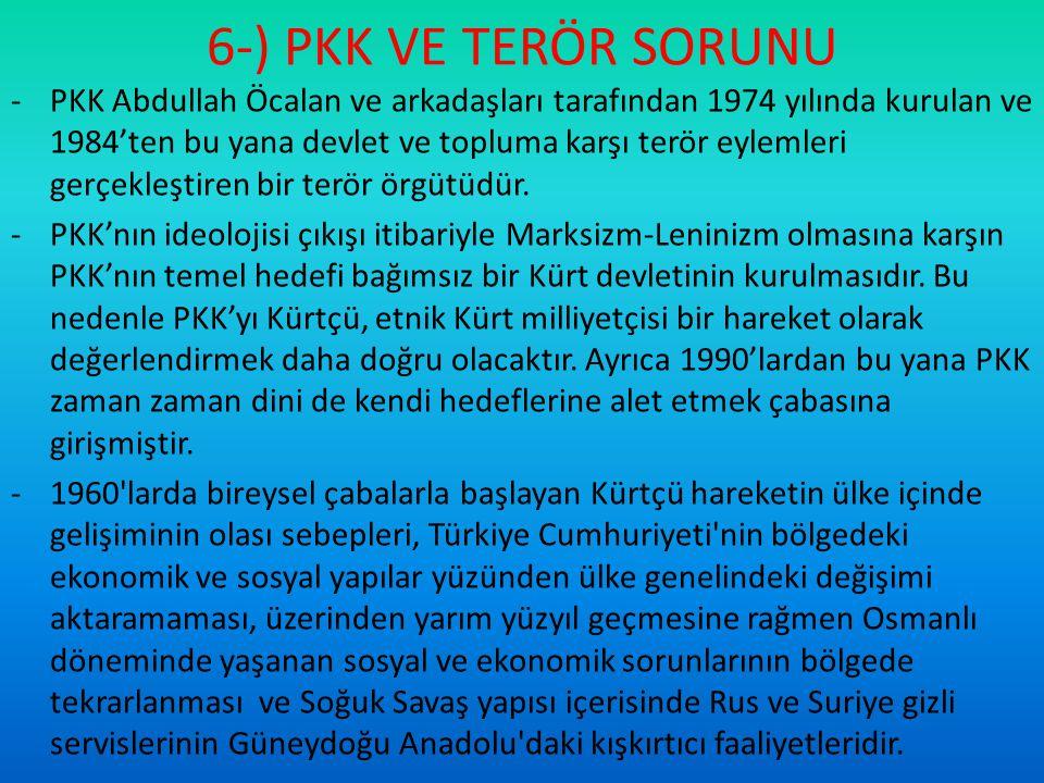 6-) PKK VE TERÖR SORUNU -PKK Abdullah Öcalan ve arkadaşları tarafından 1974 yılında kurulan ve 1984'ten bu yana devlet ve topluma karşı terör eylemler