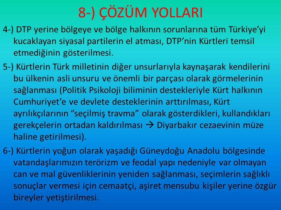 8-) ÇÖZÜM YOLLARI 4-) DTP yerine bölgeye ve bölge halkının sorunlarına tüm Türkiye'yi kucaklayan siyasal partilerin el atması, DTP'nin Kürtleri temsil