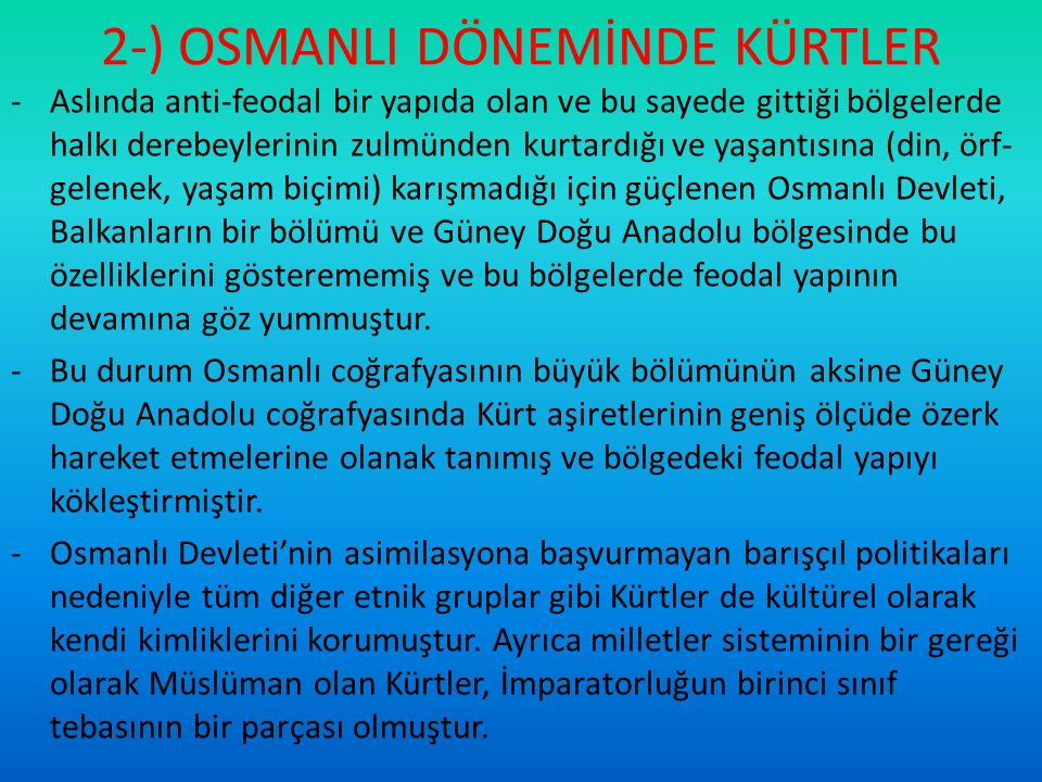 2-) OSMANLI DÖNEMİNDE KÜRTLER -600 yıl süren Osmanlı hakimiyetinde tüm etnik gruplar gibi Kürtler de diğer gruplarla etkileşim içerisinde yaşamış ve bu nedenle Anadolu'da etnik özellikler, dini inançlar ve kültürler birbirine karışmış ve karma bir toplumun ortaya çıkmasına yol açmıştır.