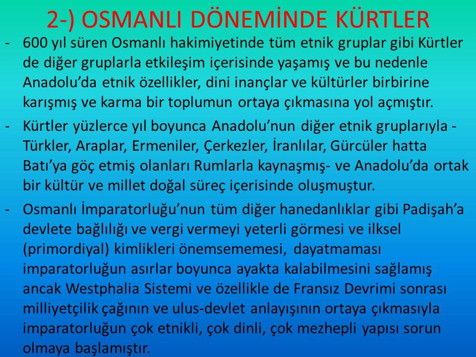 2-) OSMANLI DÖNEMİNDE KÜRTLER -600 yıl süren Osmanlı hakimiyetinde tüm etnik gruplar gibi Kürtler de diğer gruplarla etkileşim içerisinde yaşamış ve b