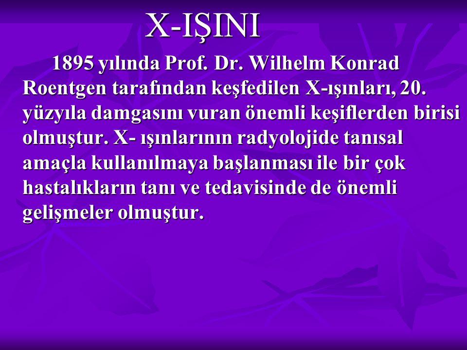 X-IŞINI X-IŞINI 1895 yılında Prof. Dr. Wilhelm Konrad Roentgen tarafından keşfedilen X-ışınları, 20. yüzyıla damgasını vuran önemli keşiflerden birisi