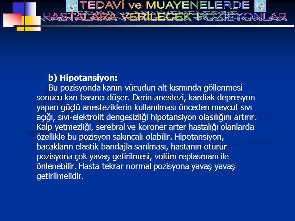 b) Hipotansiyon: Bu pozisyonda kanın vücudun alt kısmında göllenmesi sonucu kan basıncı düşer. Derin anestezi, kardiak depresyon yapan güçlü anestezik