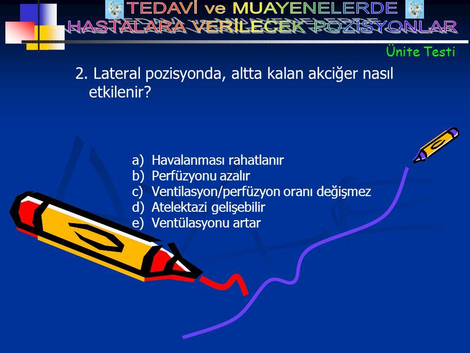2. Lateral pozisyonda, altta kalan akciğer nasıl etkilenir? a)Havalanması rahatlanır b)Perfüzyonu azalır c)Ventilasyon/perfüzyon oranı değişmez d)Atel