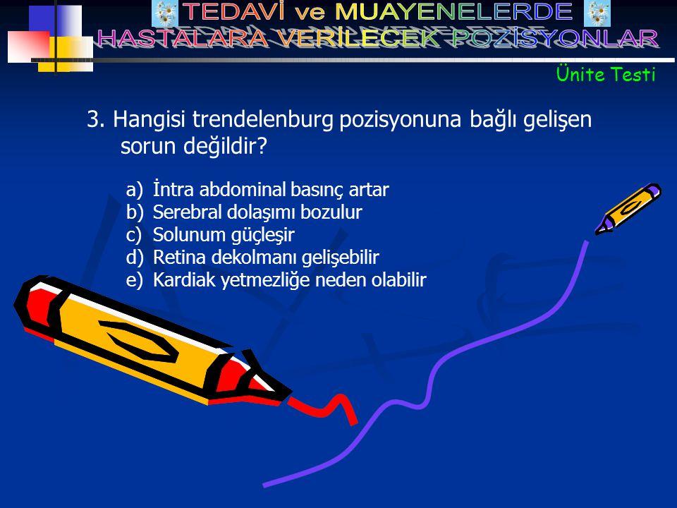 3. Hangisi trendelenburg pozisyonuna bağlı gelişen sorun değildir? a)İntra abdominal basınç artar b)Serebral dolaşımı bozulur c)Solunum güçleşir d)Ret