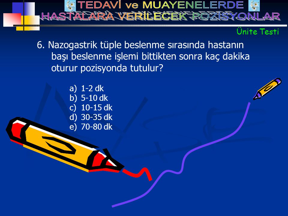 a)1-2 dk b)5-10 dk c)10-15 dk d)30-35 dk e)70-80 dk 6. Nazogastrik tüple beslenme sırasında hastanın başı beslenme işlemi bittikten sonra kaç dakika o