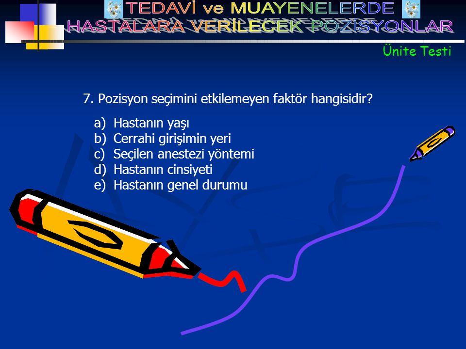 a)Hastanın yaşı b)Cerrahi girişimin yeri c)Seçilen anestezi yöntemi d)Hastanın cinsiyeti e)Hastanın genel durumu 7. Pozisyon seçimini etkilemeyen fakt