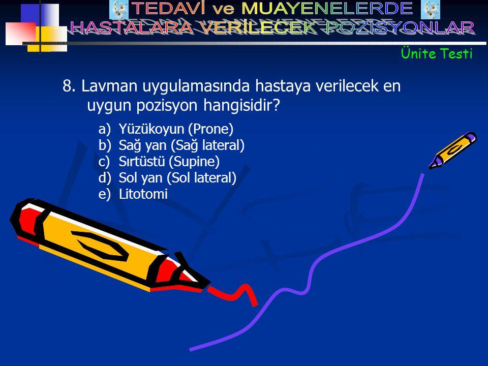 a)Yüzükoyun (Prone) b)Sağ yan (Sağ lateral) c)Sırtüstü (Supine) d)Sol yan (Sol lateral) e)Litotomi 8. Lavman uygulamasında hastaya verilecek en uygun