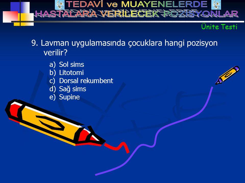 a)Sol sims b)Litotomi c)Dorsal rekumbent d)Sağ sims e)Supine 9. Lavman uygulamasında çocuklara hangi pozisyon verilir? Ünite Testi