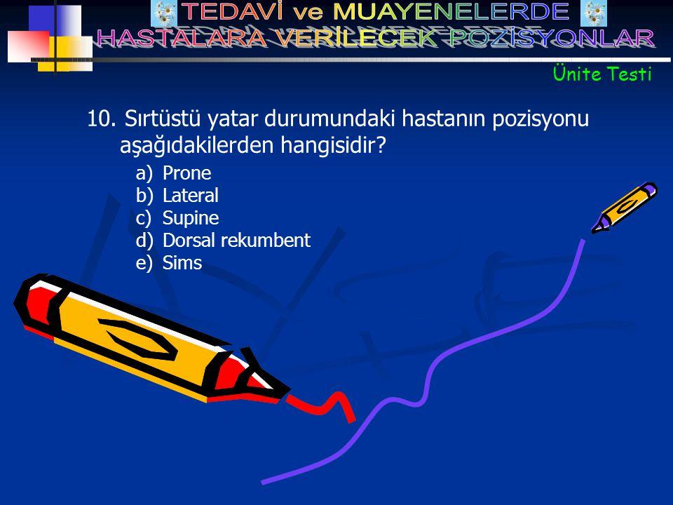 a)Prone b)Lateral c)Supine d)Dorsal rekumbent e)Sims 10. Sırtüstü yatar durumundaki hastanın pozisyonu aşağıdakilerden hangisidir? Ünite Testi