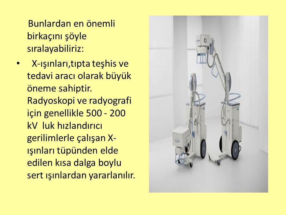 Bunlardan en önemli birkaçını şöyle sıralayabiliriz: X-ışınları,tıpta teşhis ve tedavi aracı olarak büyük öneme sahiptir. Radyoskopi ve radyografi içi