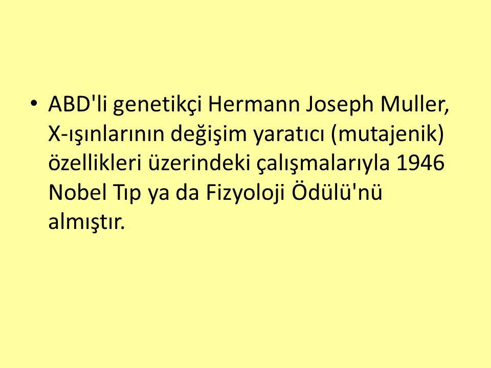 ABD'li genetikçi Hermann Joseph Muller, X-ışınlarının değişim yaratıcı (mutajenik) özellikleri üzerindeki çalışmalarıyla 1946 Nobel Tıp ya da Fizyoloj