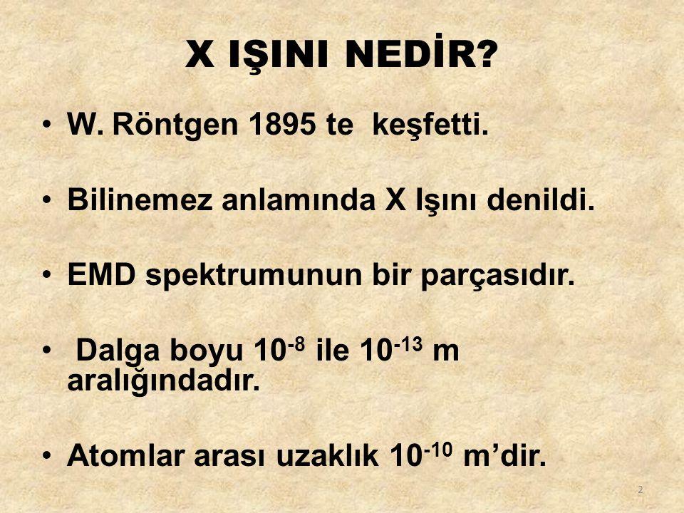 X IŞINI NEDİR? W. Röntgen 1895 te keşfetti. Bilinemez anlamında X Işını denildi. EMD spektrumunun bir parçasıdır. Dalga boyu 10 -8 ile 10 -13 m aralığ