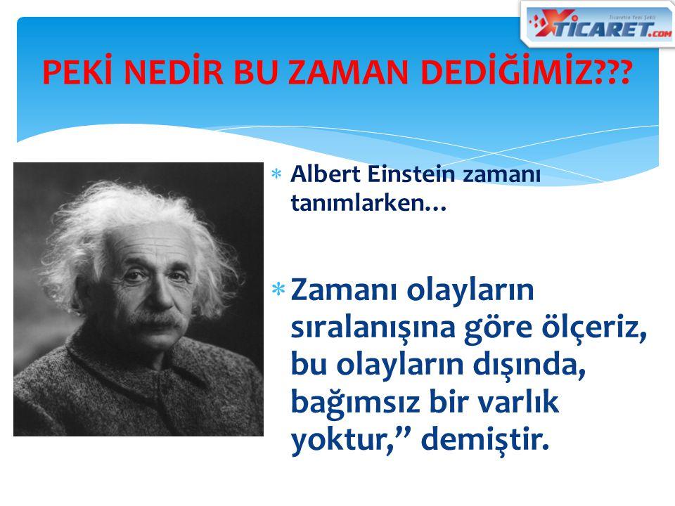  Albert Einstein zamanı tanımlarken…  Zamanı olayların sıralanışına göre ölçeriz, bu olayların dışında, bağımsız bir varlık yoktur, demiştir.