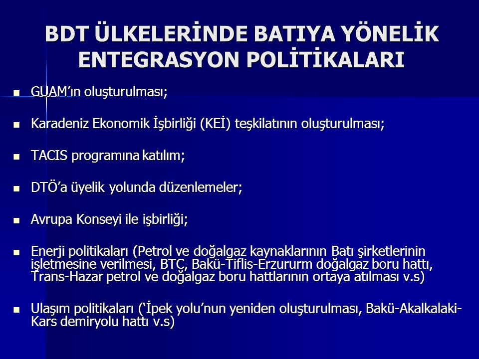 BDT ÜLKELERİNDE BATIYA YÖNELİK ENTEGRASYON POLİTİKALARI GUAM'ın oluşturulması; GUAM'ın oluşturulması; Karadeniz Ekonomik İşbirliği (KEİ) teşkilatının oluşturulması; Karadeniz Ekonomik İşbirliği (KEİ) teşkilatının oluşturulması; TACIS programına katılım; TACIS programına katılım; DTÖ'a üyelik yolunda düzenlemeler; DTÖ'a üyelik yolunda düzenlemeler; Avrupa Konseyi ile işbirliği; Avrupa Konseyi ile işbirliği; Enerji politikaları (Petrol ve doğalgaz kaynaklarının Batı şirketlerinin işletmesine verilmesi, BTC, Bakü-Tiflis-Erzururm doğalgaz boru hattı, Trans-Hazar petrol ve doğalgaz boru hattlarının ortaya atılması v.s) Enerji politikaları (Petrol ve doğalgaz kaynaklarının Batı şirketlerinin işletmesine verilmesi, BTC, Bakü-Tiflis-Erzururm doğalgaz boru hattı, Trans-Hazar petrol ve doğalgaz boru hattlarının ortaya atılması v.s) Ulaşım politikaları ('İpek yolu'nun yeniden oluşturulması, Bakü-Akalkalaki- Kars demiryolu hattı v.s) Ulaşım politikaları ('İpek yolu'nun yeniden oluşturulması, Bakü-Akalkalaki- Kars demiryolu hattı v.s)