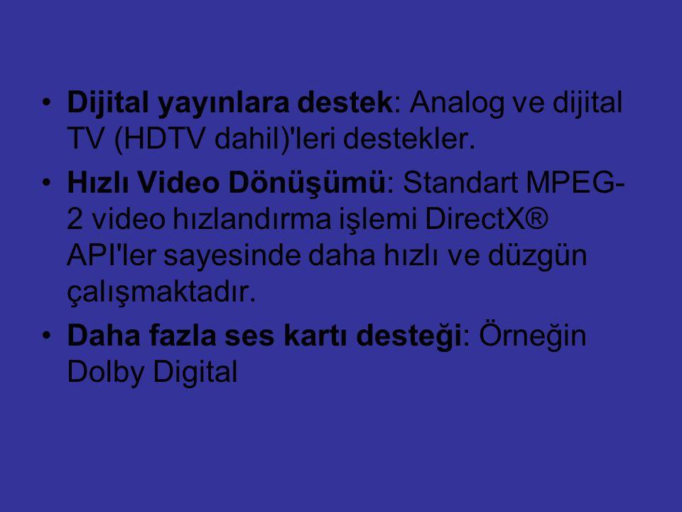 Dijital yayınlara destek: Analog ve dijital TV (HDTV dahil)'leri destekler. Hızlı Video Dönüşümü: Standart MPEG- 2 video hızlandırma işlemi DirectX® A