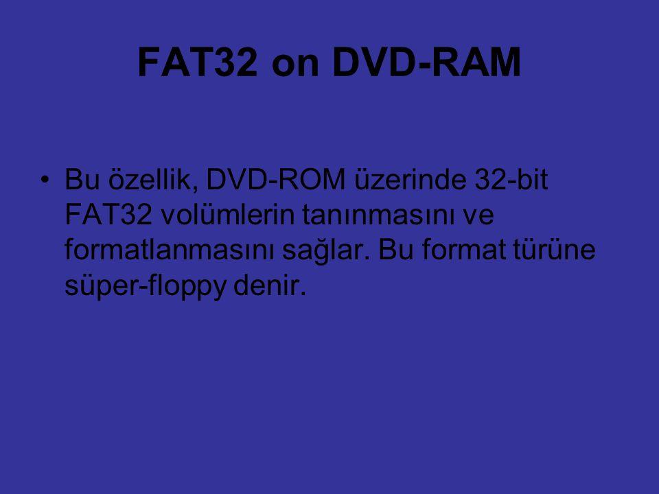 FAT32 on DVD-RAM Bu özellik, DVD-ROM üzerinde 32-bit FAT32 volümlerin tanınmasını ve formatlanmasını sağlar. Bu format türüne süper-floppy denir.