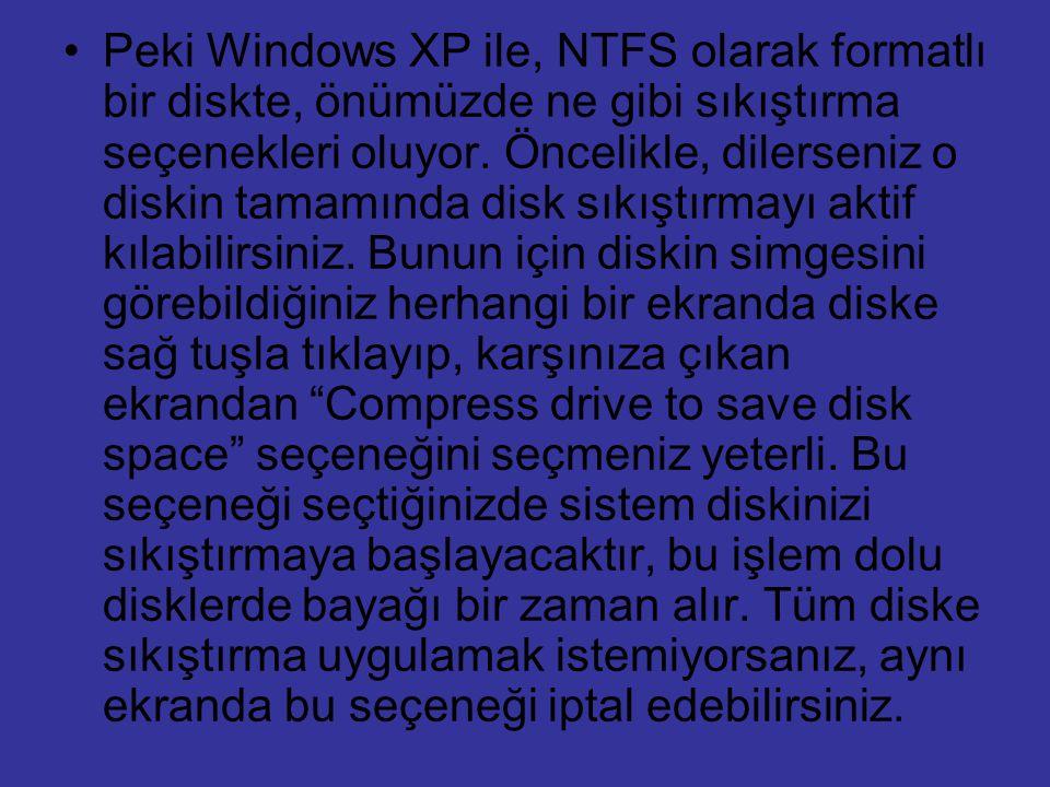 Peki Windows XP ile, NTFS olarak formatlı bir diskte, önümüzde ne gibi sıkıştırma seçenekleri oluyor. Öncelikle, dilerseniz o diskin tamamında disk sı