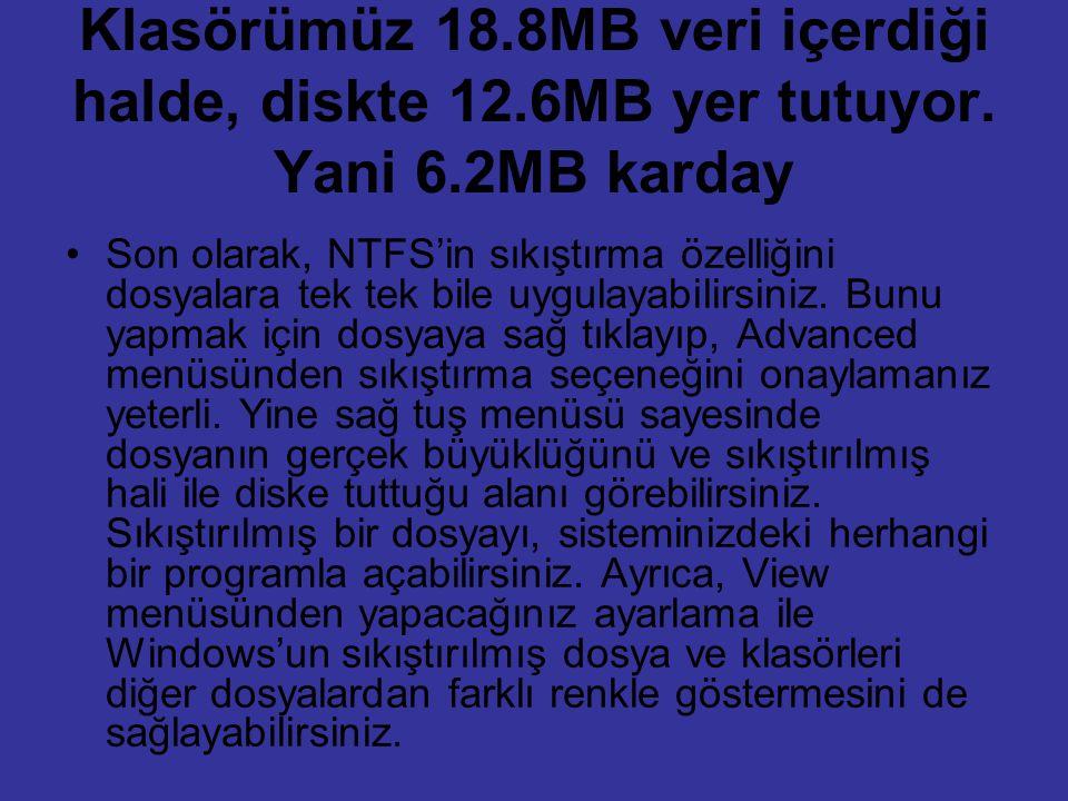 Klasörümüz 18.8MB veri içerdiği halde, diskte 12.6MB yer tutuyor. Yani 6.2MB karday Son olarak, NTFS'in sıkıştırma özelliğini dosyalara tek tek bile u