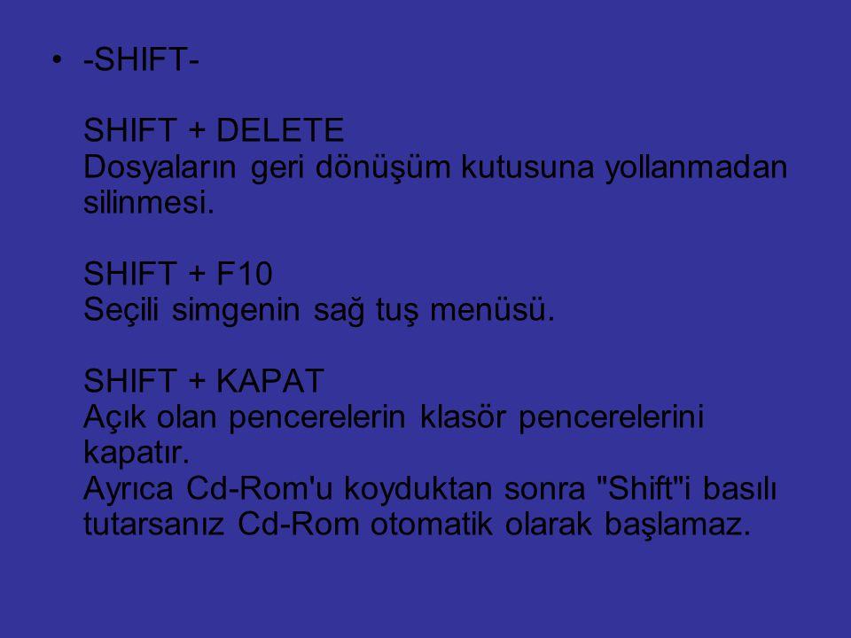 -SHIFT- SHIFT + DELETE Dosyaların geri dönüşüm kutusuna yollanmadan silinmesi. SHIFT + F10 Seçili simgenin sağ tuş menüsü. SHIFT + KAPAT Açık olan pen