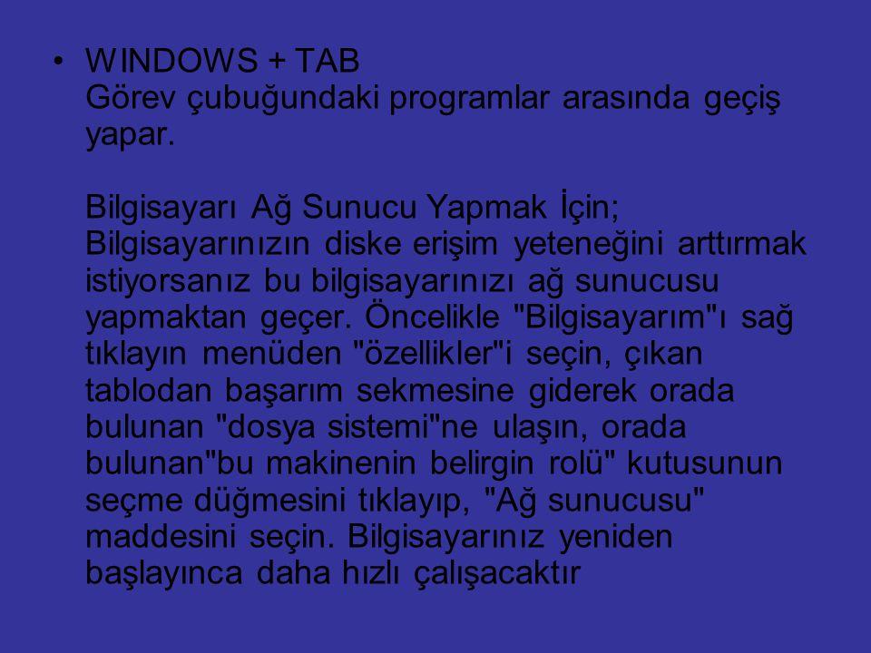 WINDOWS + TAB Görev çubuğundaki programlar arasında geçiş yapar. Bilgisayarı Ağ Sunucu Yapmak İçin; Bilgisayarınızın diske erişim yeteneğini arttırmak