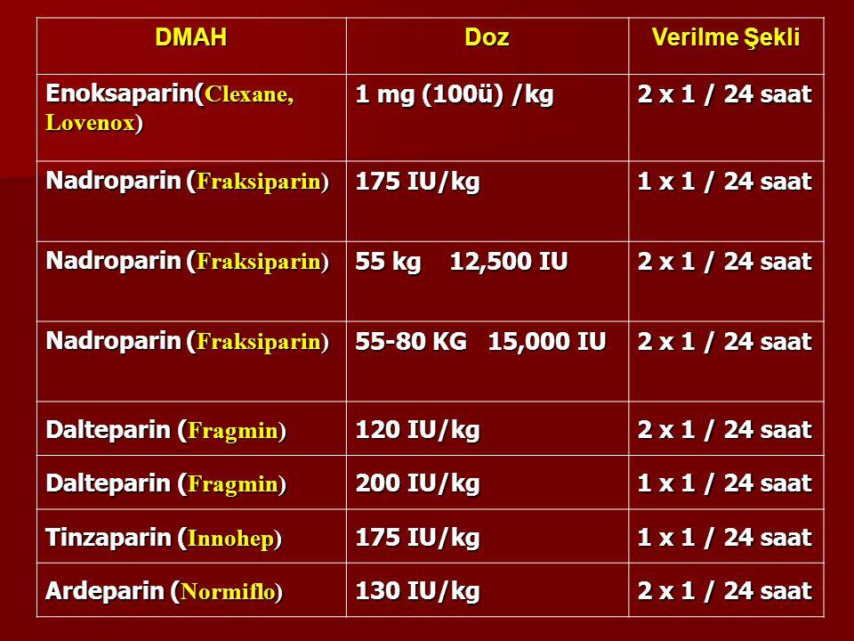 DMAHDoz Verilme Şekli Enoksaparin( Clexane, Lovenox) 1 mg (100ü) /kg 2 x 1 / 24 saat Nadroparin ( Fraksiparin) 175 IU/kg 1 x 1 / 24 saat Nadroparin (