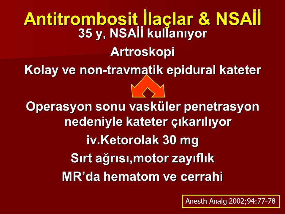 Antitrombosit İlaçlar & NSAİİ 35 y, NSAİİ kullanıyor Artroskopi Kolay ve non-travmatik epidural kateter Operasyon sonu vasküler penetrasyon nedeniyle