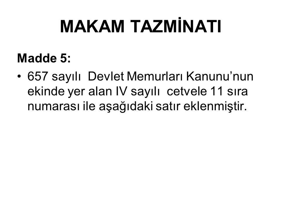 MAKAM TAZMİNATI Madde 5: 657 sayılı Devlet Memurları Kanunu'nun ekinde yer alan IV sayılı cetvele 11 sıra numarası ile aşağıdaki satır eklenmiştir.