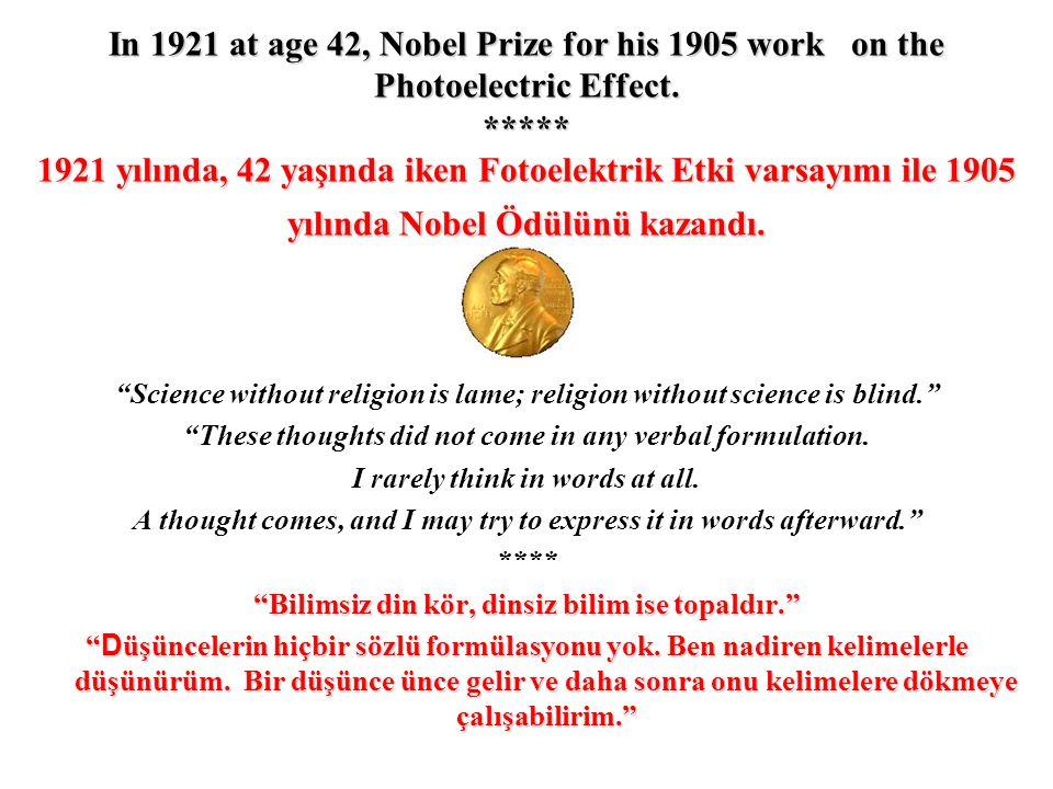 In 1921 at age 42, Nobel Prize for his 1905 work on the Photoelectric Effect. ***** 1921 yılında, 42 yaşında iken Fotoelektrik Etki varsayımı ile 1905
