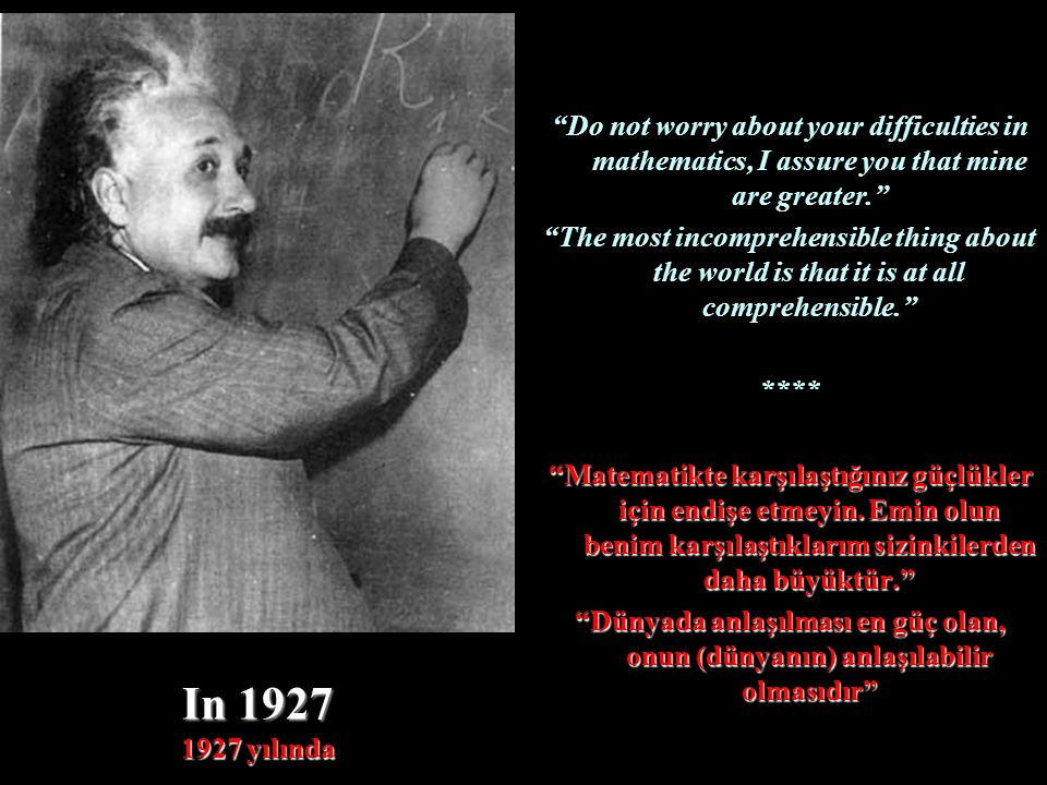 In 1927 1927 yılında Do not worry about your difficulties in mathematics, I assure you that mine are greater. The most incomprehensible thing about the world is that it is at all comprehensible. **** Matematikte karşılaştığınız güçlükler için endişe etmeyin.