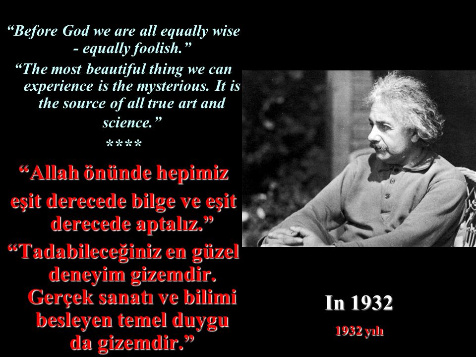 """In 1932 1932 yılı """"Before God we are all equally wise - equally foolish."""" """"The most beautiful thing we can experience is the mysterious. It is the sou"""