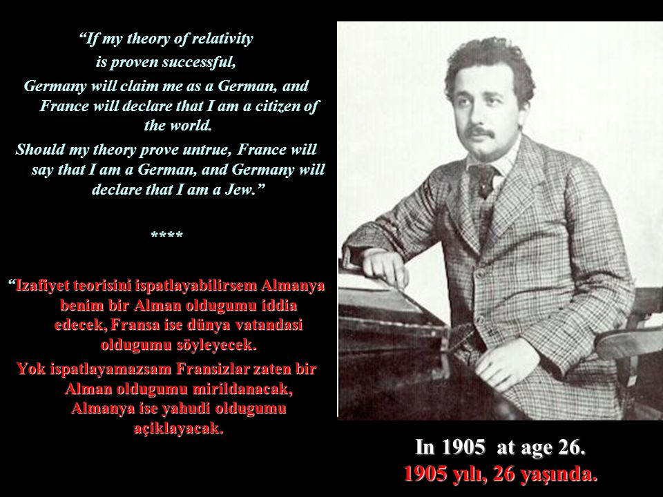 """In 1905 at age 26. 1905 yılı, 26 yaşında. """"If my theory of relativity is proven successful, Germany will claim me as a German, and France will declare"""