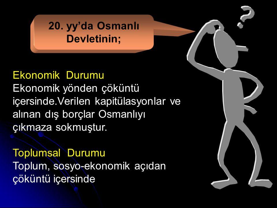 20. yy'da Osmanlı Devletinin; Siyasi Durumu Merkezi otorite zayıf. Yapılan ıslahatlar,rejim değişiklikleri ve fikir akımları gidişatı değiştirmemiştir
