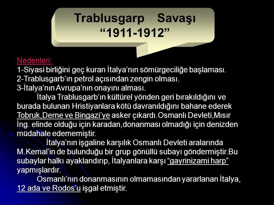 Trablusgarp Savaşı 1911-1912 Nedenleri: 1-Siyasi birliğini geç kuran İtalya'nın sömürgeciliğe başlaması.