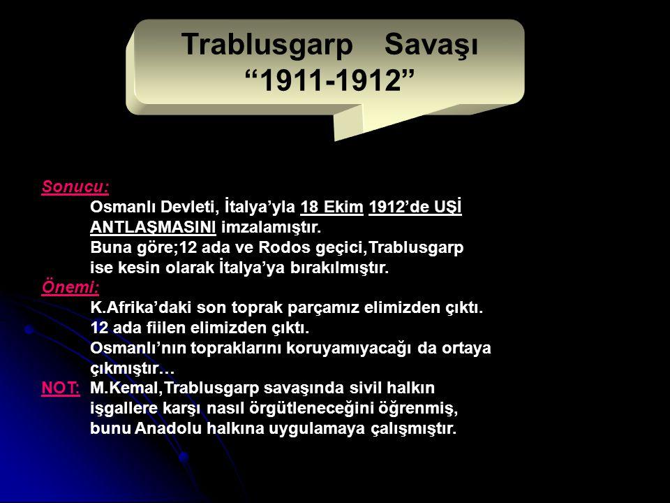 Sonucu: Osmanlı Devleti, İtalya'yla 18 Ekim 1912'de UŞİ ANTLAŞMASINI imzalamıştır.